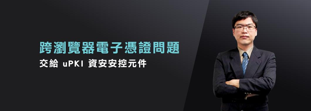 跨瀏覽器電子憑證問題 交給 uPKI 資安安控元件